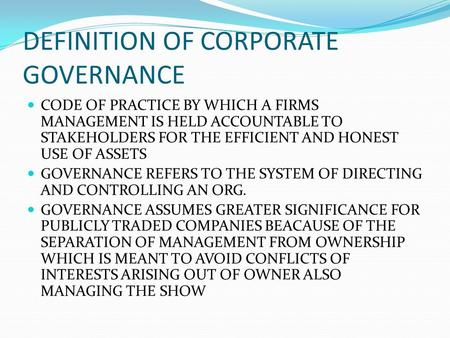 DEFINITION OF CORPORATE GOVERNANCE CODE OF PRACTICE BY WHICH A FIRMS MANAGEMENT IS HELD ACCOUNTABLE TO STAKEHOLDERS FOR THE EFFICIENT AND HONEST USE OF.