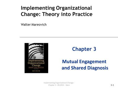 3-1 Implementing Organizational Change: Theory into Practice Walter Mareovich Chapter 3 Mutual Engagement and Shared Diagnosis Implementing Organisational.