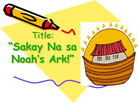 "Title: ""Sakay Na sa Noah's Ark!"". For Ages:3-6 y/o Venue: Basketball Court Time & Date: 8-10am April 23, 2010 CIC: Riza I. Sarne."