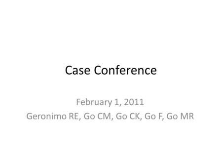 Case Conference February 1, 2011 Geronimo RE, Go CM, Go CK, Go F, Go MR.