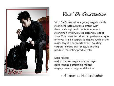 Vinz' De Constantine Vinz' De Constantine, a young magician with strong character. Always perform with theatrical magic and cool temperament strengthen.