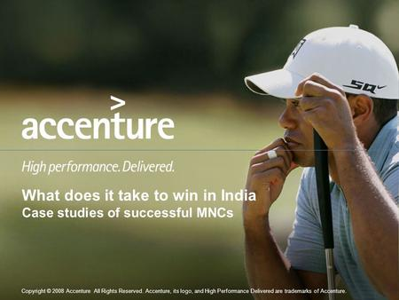Copyright © 2008 Accenture All Rights Reserved. Accenture, its logo, and High Performance Delivered are trademarks of Accenture. What does it take to win.