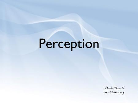 Perception Prabu Doss.K Perception How we see the world around us.