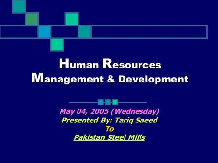 H uman R esources M anagement & Development May 04, 2005 (Wednesday) Presented By: Tariq Saeed To Pakistan Steel Mills.