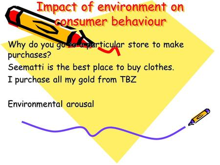 Impact of environment on consumer behaviour Why do you go to a particular store to make purchases? Seematti is the best place to buy clothes. I purchase.