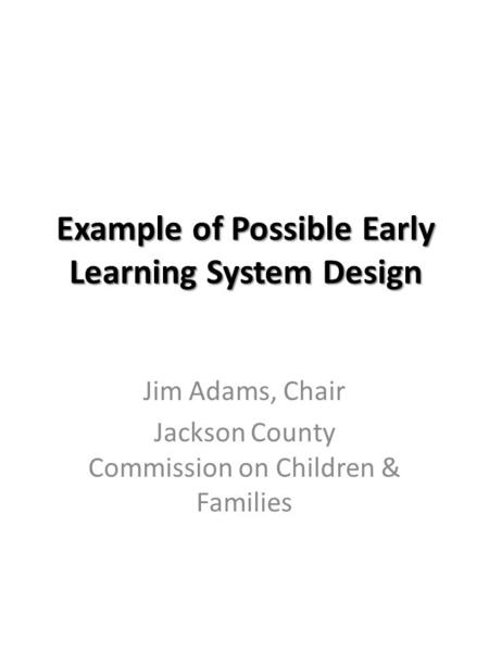 Example of Possible Early Learning System Design Jim Adams, Chair Jackson County Commission on Children & Families.