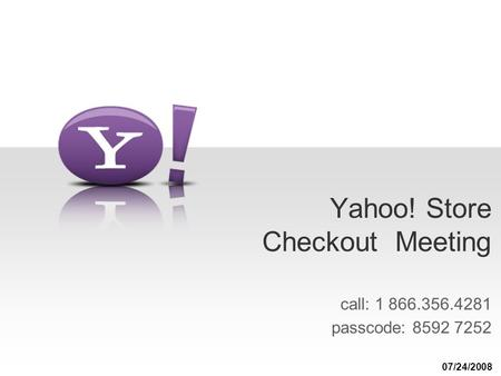 Yahoo! Store Checkout Meeting call: 1 866.356.4281 passcode: 8592 7252 07/24/2008.