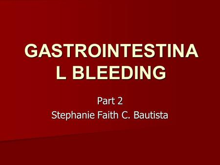 GASTROINTESTINA L BLEEDING Part 2 Stephanie Faith C. Bautista.