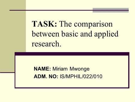 NAME: Miriam Mwonge ADM. NO: IS/MPHIL/022/010 TASK: The comparison between basic and applied research.