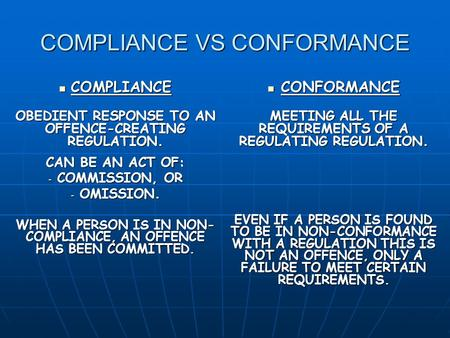 COMPLIANCE VS CONFORMANCE COMPLIANCE COMPLIANCE OBEDIENT RESPONSE TO AN OFFENCE-CREATING REGULATION. CAN BE AN ACT OF: - COMMISSION, OR - OMISSION. WHEN.