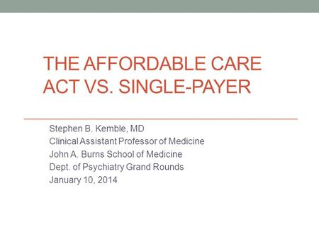THE AFFORDABLE CARE ACT VS. SINGLE-PAYER Stephen B. Kemble, MD Clinical Assistant Professor of Medicine John A. Burns School of Medicine Dept. of Psychiatry.