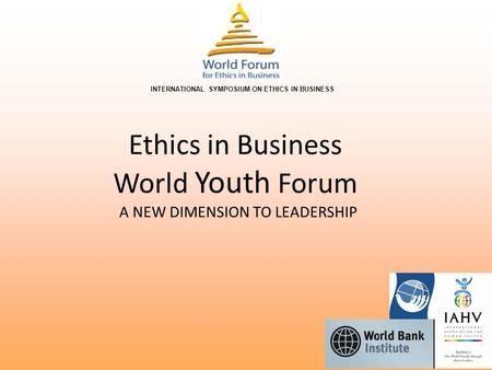 Ethics in Business World Youth Forum A NEW DIMENSION TO LEADERSHIP INTERNATIONAL SYMPOSIUM ON ETHICS IN BUSINESS.