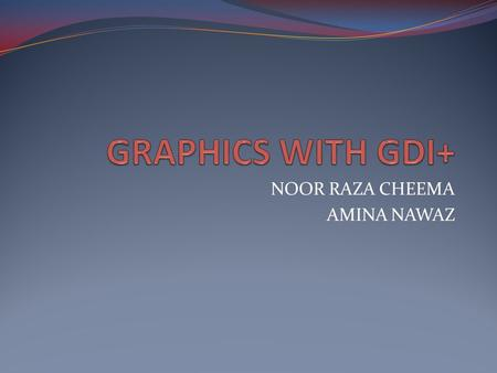 NOOR RAZA CHEEMA AMINA NAWAZ. GDI+ GDI+ is the next version of GDI. GDI+ drawing has graphics classes that can be used to write graphics on screen.GDI+