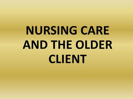 NURSING CARE AND THE OLDER CLIENT. Gerontology The study of the effects of normal aging and age-related diseases on human beings.