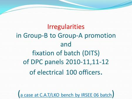 Irregularities in Group-B to Group-A promotion and fixation of batch (DITS) of DPC panels 2010-11,11-12 of electrical 100 officers. ( a case at C.A.T/LKO.