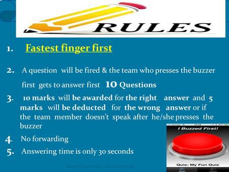 1. Fastest finger first 2. A question will be fired & the team who presses the buzzer first gets to answer first 10 Questions 3. 1o marks will be awarded.