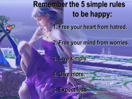 1. Free your heart from hatred. 2. Free your mind from worries. 3. Live simply. 4. Give more. 5. Expect less Remember the 5 simple rules to be happy: Remember.