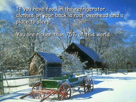 You are richer than 75% of this world. If you have food in the refrigerator, clothes on your back, a roof overhead and a place to sleep...
