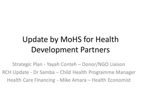 Update by MoHS for Health Development Partners Strategic Plan - Yayah Conteh – Donor/NGO Liaison RCH Update - Dr Samba – Child Health Programme Manager.