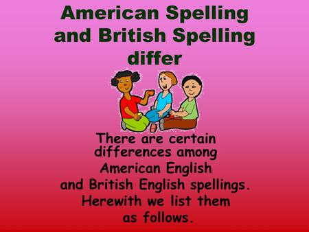 American Spelling and British Spelling differ There are certain differences among American English and British English spellings. Herewith we list them.