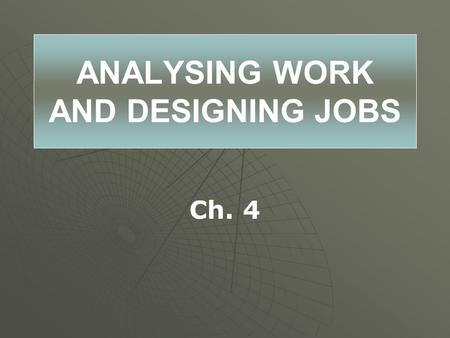 ANALYSING WORK AND DESIGNING JOBS Ch. 4. What Do I Need to Know?   Summarize the elements of work flow analysis.   Describe how work flow is related.