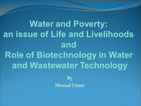 By Momal Umer Water and Poverty: an issue of Life and Livelihoods and Role of Biotechnology in Water and Wastewater Technology.
