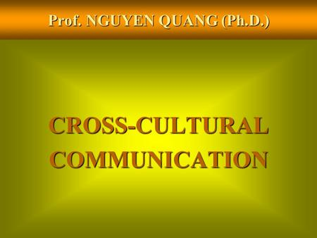 Prof. NGUYEN QUANG (Ph.D.) CROSS-CULTURALCOMMUNICATION.