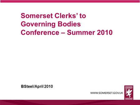 Somerset Clerks' to Governing Bodies Conference – Summer 2010 BSteel/April 2010.