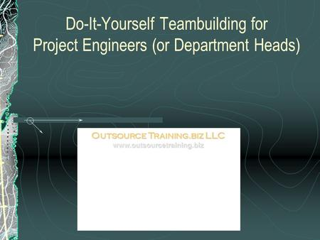 Do-It-Yourself Teambuilding for Project Engineers (or Department Heads) Outsource Training.biz LLC www.outsourcetraining.biz.