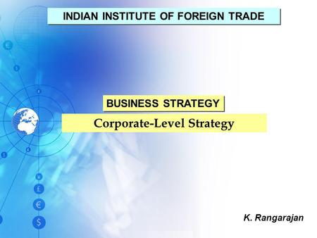 Corporate-Level Strategy K. Rangarajan INDIAN INSTITUTE OF FOREIGN TRADE BUSINESS STRATEGY.