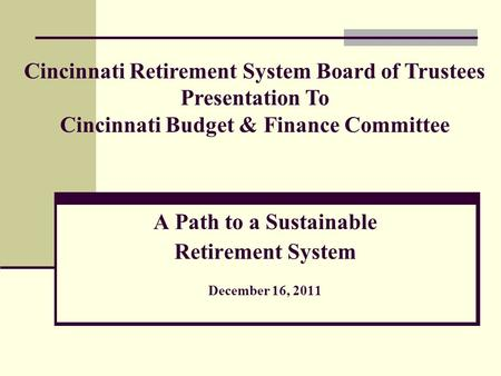 A Path to a Sustainable Retirement System December 16, 2011 Cincinnati Retirement System Board of Trustees Presentation To Cincinnati Budget & Finance.