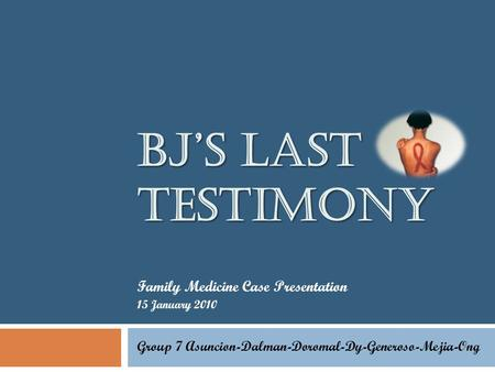BJ'S LAST TESTIMONY Family Medicine Case Presentation 15 January 2010 Group 7 Asuncion-Dalman-Doromal-Dy-Generoso-Mejia-Ong.