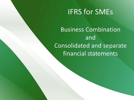 IFRS for SMEs Business Combination and Consolidated and separate financial statements.
