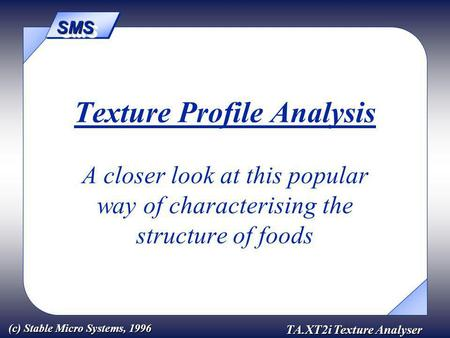 SMSSMS TA.XT2i Texture Analyser (c) Stable Micro Systems, 1996 Texture Profile Analysis A closer look at this popular way of characterising the structure.