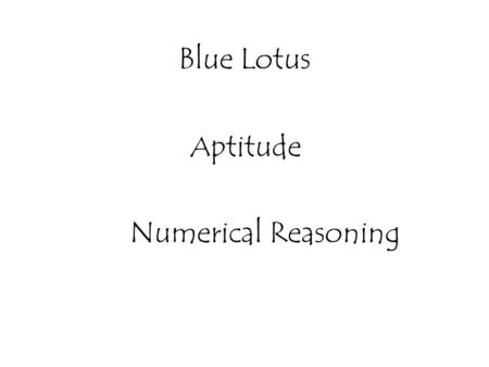 Blue Lotus A ptitude Numerical Reasoning. Problems on Numbers Problems on Ages Ratio and Proportion Alligation or Mixture Chain Rule Partnership Venn.