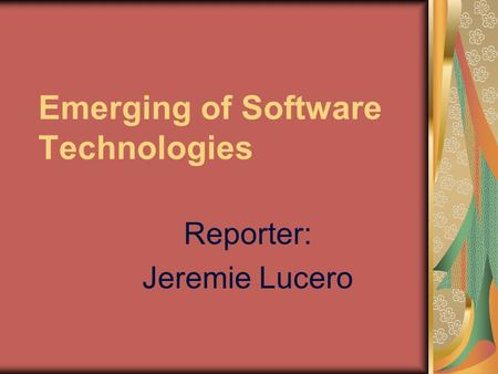 Emerging of Software Technologies Reporter: Jeremie Lucero.