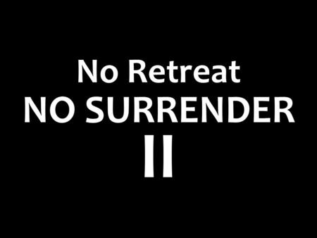 NO SURRENDER No Retreat II. Ephesians 6:10-11 10 Finally, my brethren, be strong in the Lord and in the power of His might. 11 Put on the whole armor.