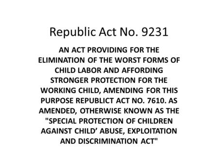 Republic Act No. 9231 AN ACT PROVIDING FOR THE ELIMINATION OF THE WORST FORMS OF CHILD LABOR AND AFFORDING STRONGER PROTECTION FOR THE WORKING CHILD, AMENDING.