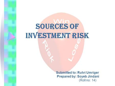 Sources of Investment Risk Submitted to: Rutvi Umriger Prepared by: Soyeb Jindani (Roll no: 14)