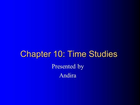 Chapter 10: Time Studies Presented by Andira. Time study topics What are they? What can you accomplish with them? What methods and equipment do you need?