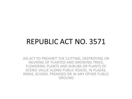 REPUBLIC ACT NO. 3571 AN ACT TO PROHIBIT THE CUTTING, DESTROYING OR INJURING OF PLANTED AND GROWING TREES, FLOWERING PLANTS AND SHRUBS OR PLANTS OF SCENIC.