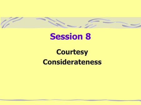 Session 8 Courtesy Considerateness. Courtesy Courtesy is making the other person feel important. Be honest but tactful. Your letter is not clear at all;
