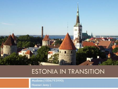 ESTONIA IN TRANSITION Muslimin (1006793990) Haensri Jemy (