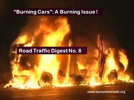 """Burning Cars"": A Burning Issue ! Road Traffic Digest No. 8 www.tsunamionroads.org."
