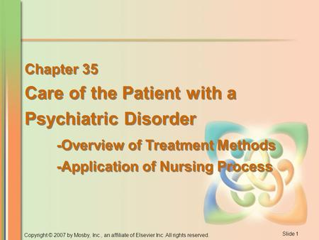 Slide 1 Copyright © 2007 by Mosby, Inc., an affiliate of Elsevier Inc. All rights reserved. Chapter 35 Care of the Patient with a Psychiatric Disorder.
