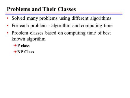 Problems and Their Classes Solved many problems using different algorithms For each problem - algorithm and computing time Problem classes based on computing.