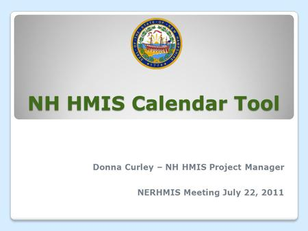 NH HMIS Calendar Tool Donna Curley – NH HMIS Project Manager NERHMIS Meeting July 22, 2011.