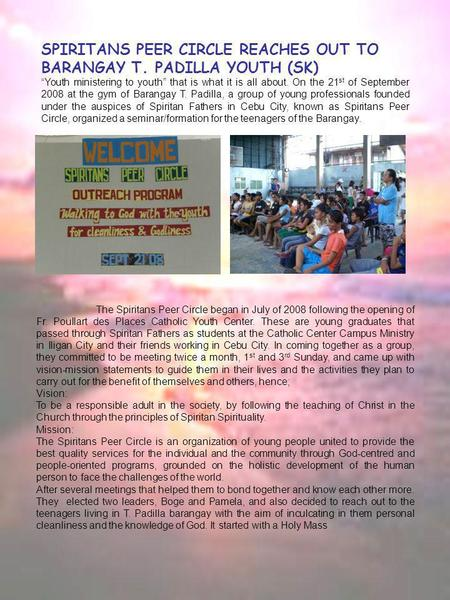 "SPIRITANS PEER CIRCLE REACHES OUT TO BARANGAY T. PADILLA YOUTH (SK) "" Youth ministering to youth"" that is what it is all about. On the 21 st of September."