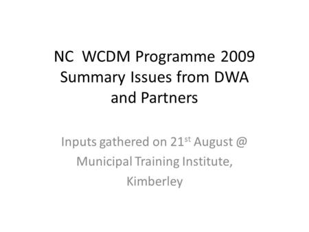 NC WCDM Programme 2009 Summary Issues from DWA and Partners Inputs gathered on 21 st Municipal Training Institute, Kimberley.