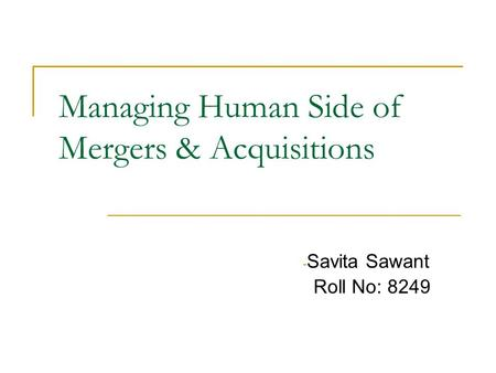 Managing Human Side of Mergers & Acquisitions - Savita Sawant Roll No: 8249.